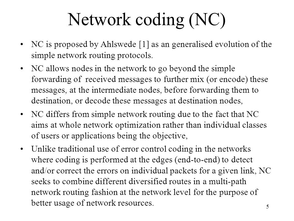 Network coding (NC) NC is proposed by Ahlswede [1] as an generalised evolution of the simple network routing protocols.